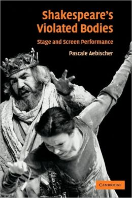 Shakespeare's Violated Bodies: Stage and Screen Performance