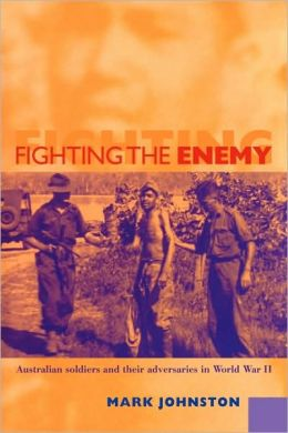 Fighting the Enemy: Australian Soldiers and their Adversaries in World War II
