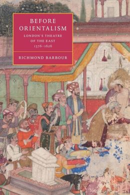Before Orientalism: London's Theatre of the East, 1576-1626