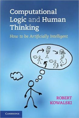 Computational Logic and Human Thinking: How to be Artificially Intelligent