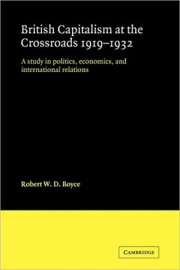 British Capitalism at the Crossroads, 1919-1932: A Study in Politics, Economics, and International Relations