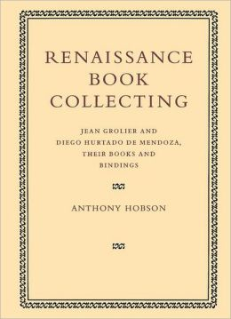 Renaissance Book Collecting: Jean Grolier and Diego Hurtado de Mendoza, their Books and Bindings