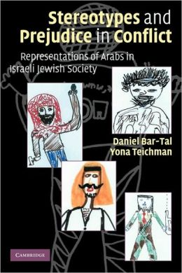 Stereotypes and Prejudice in Conflict: Representations of Arabs in Israeli Jewish Society