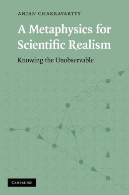 A Metaphysics for Scientific Realism: Knowing the Unobservable