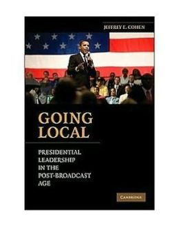 Going Local: Presidential Leadership in the Post-Broadcast Age