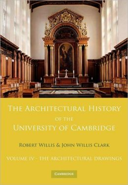 The Architectural History of the University of Cambridge and of the Colleges of Cambridge and Eton, Volume 4: The Architectural Drawings