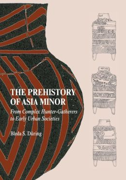 The Prehistory of Asia Minor: From Complex Hunter-Gatherers to Early Urban Societies