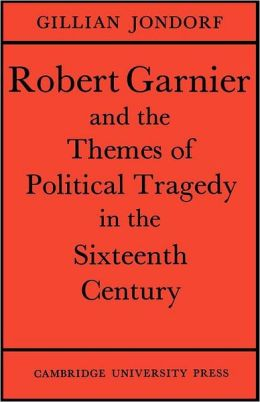 Robert Garnier and the Themes of Political Tragedy in the Sixteenth Century