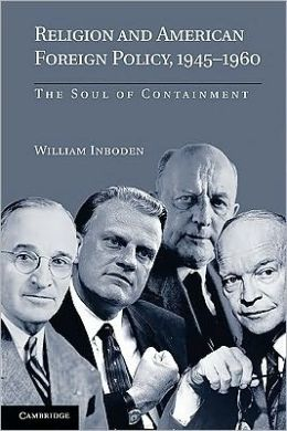 Religion and American Foreign Policy, 1945-1960: The Soul of Containment