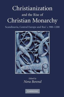 Christianization and the Rise of Christian Monarchy: Scandinavia, Central Europe and Rus' c.900-1200