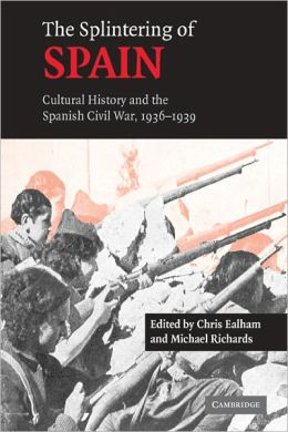 The Splintering of Spain: Cultural History and the Spanish Civil War, 1936-1939 Chris Ealham and Michael Richards