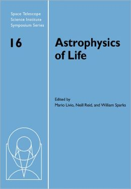 Astrophysics of Life: Proceedings of the Space Telescope Science Institute Symposium, held in Baltimore, Maryland May 6-9, 2002