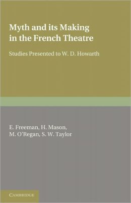 Myth and its Making in the French Theatre: Studies Presented to W. D. Howarth