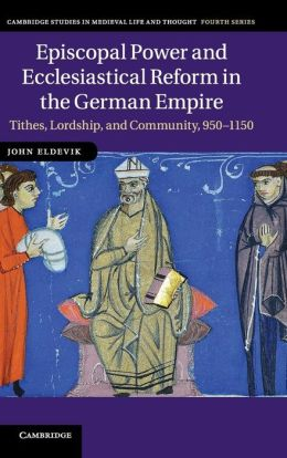 Episcopal Power and Ecclesiastical Reform in the German Empire: Tithes, Lordship, and Community, 950?1150