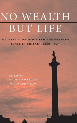 No Wealth but Life: Welfare Economics and the Welfare State in Britain, 1880-1945