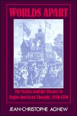 Worlds Apart: The Market and the Theater in Anglo-American Thought, 1550-1750 Jean-Christophe Agnew