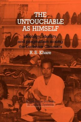 The Untouchable as Himself: Ideology, Identity and Pragmatism among the Lucknow Chamars