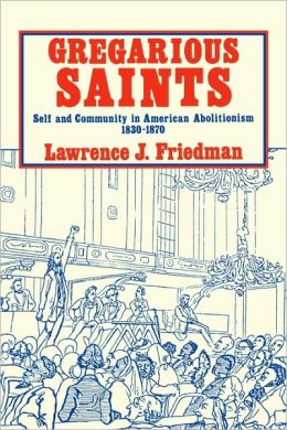 Gregarious Saints: Self and Community in Antebellum American Abolitionism, 1830-1870