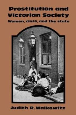 Prostitution and Victorian Society: Women, Class, and the State