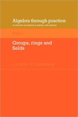 Algebra Through Practice, Volume 3: Groups, Rings and Fields: A Collection of Problems in Algebra with Solutions