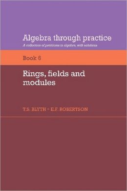 Algebra Through Practice, Volume 6: Rings, Fields and Modules: A Collection of Problems in Algebra with Solutions