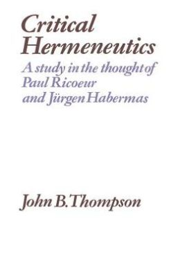 Critical Hermeneutics: A Study in the Thought of Paul Ricoeur and Jurgen Habermas