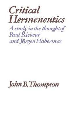 Critical Hermeneutics: A Study in the Thought of Paul Ricoeur and Jurgen Habermas