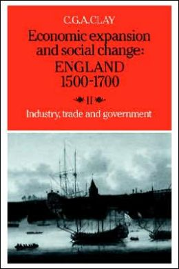 Economic Expansion and Social Change: England, 1500-1700, Volume 2: Industry, Trade and Government