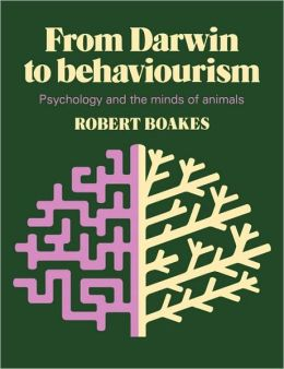 From Darwin to Behaviourism: Psychology and the Minds of Animals
