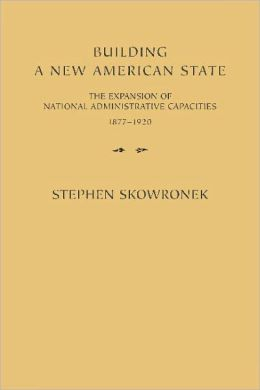 Building a New American State: The Expansion of National Administrative Capacities, 1877-1920