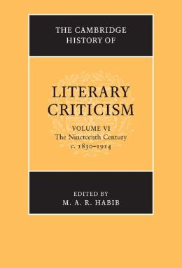The Cambridge History of Literary Criticism: Volume 6, The Nineteenth Century, c.1830-1914 M. A. R. Habib