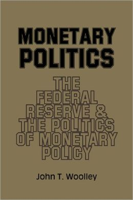 Monetary Politics: The Federal Reserve and the Politics of Monetary Policy