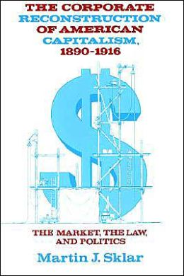 Corporate Reconstruction of American Capitalism, 1890-1916: The Market, the Law, and Politics