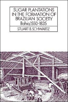 Sugar Plantations in the Formation of Brazilian Society: Bahia, 1550-1835