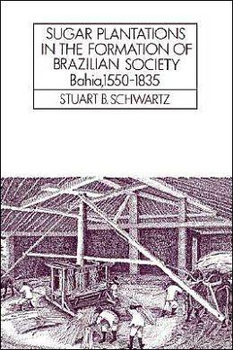 Sugar Plantations in the Formation of Brazilian Society: Bahia, 1550-1835