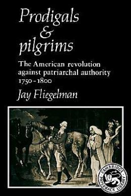 Prodigals and Pilgrims: The American Revolution against Patriarchal Authority, 1750-1800