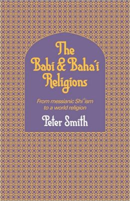 The Babi and Baha'i Religions: From the Messianic Shi'ism to a World Religion