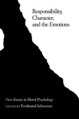 Responsibility, Character, and the Emotions: New Essays in Moral Psychology