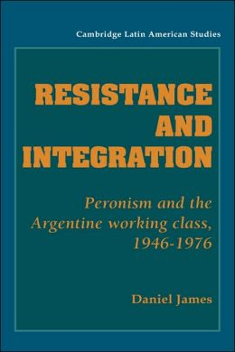Resistance and Integration: Peronism and the Argentine Working Class, 1946-1976
