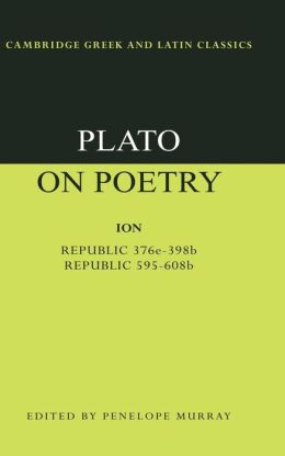 Plato on Poetry: Ion; Republic 376e-398b9; Republic 595-608b10