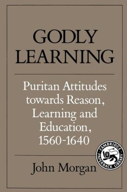 Godly Learning: Puritan Attitudes towards Reason, Learning and Education, 1560-1640