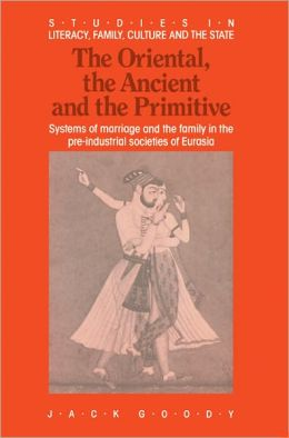 The Oriental, the Ancient and the Primitive: Systems of Marriage and the Family in the Pre-Industrial Societies of Eurasia