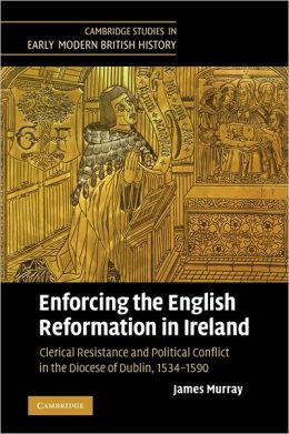 Enforcing the English Reformation in Ireland: Clerical Resistance and Political Conflict in the Diocese of Dublin, 1534-1590