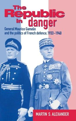 The Republic in Danger: General Maurice Gamelin and the Politics of French Defence, 1933-1940