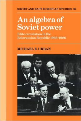 An Algebra of Soviet Power: Elite Circulation in the Belorussian Republic, 1966-86