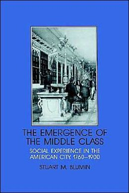 The Emergence of the Middle Class: Social Experience in the American City, 1760-1900