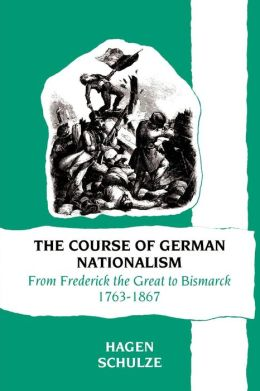 The Course of German Nationalism: From Frederick the Great to Bismarck, 1763-1867