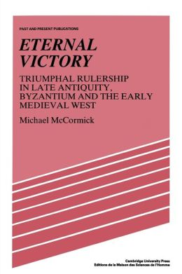 Eternal Victory: Triumphal Rulership in Late Antiquity, Byzantium and the Early Medieval West