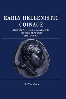 Early Hellenistic Coinage from the Accession of Alexander to the Peace of Apamaea (336-188 BC)