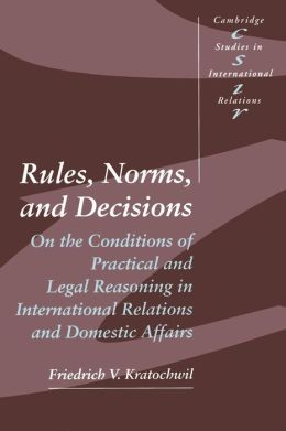 Rules, Norms, and Decisions: On the Conditions of Practical and Legal Reasoning in International Relations and Domestic Affairs